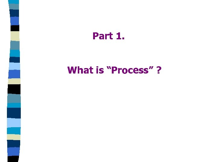 "Part 1. What is ""Process"" ?"
