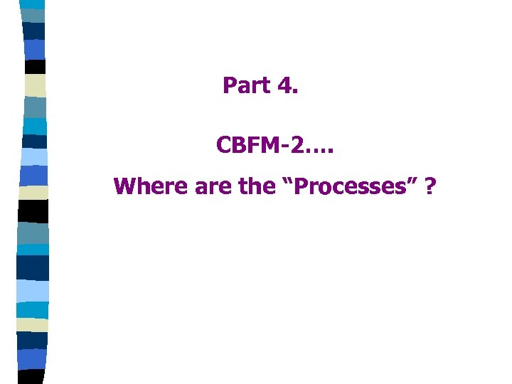 "Part 4. CBFM-2…. Where are the ""Processes"" ?"