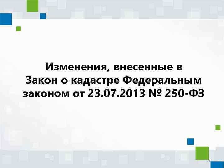 Изменения, внесенные в Закон о кадастре Федеральным законом от 23. 07. 2013 № 250