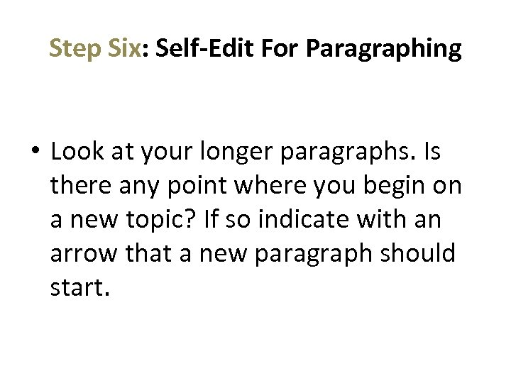 Step Six: Self-Edit For Paragraphing • Look at your longer paragraphs. Is there any