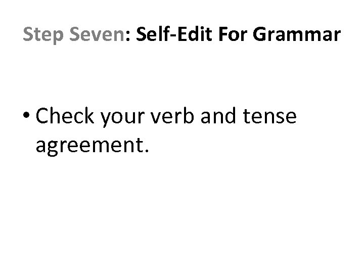 Step Seven: Self-Edit For Grammar • Check your verb and tense agreement.