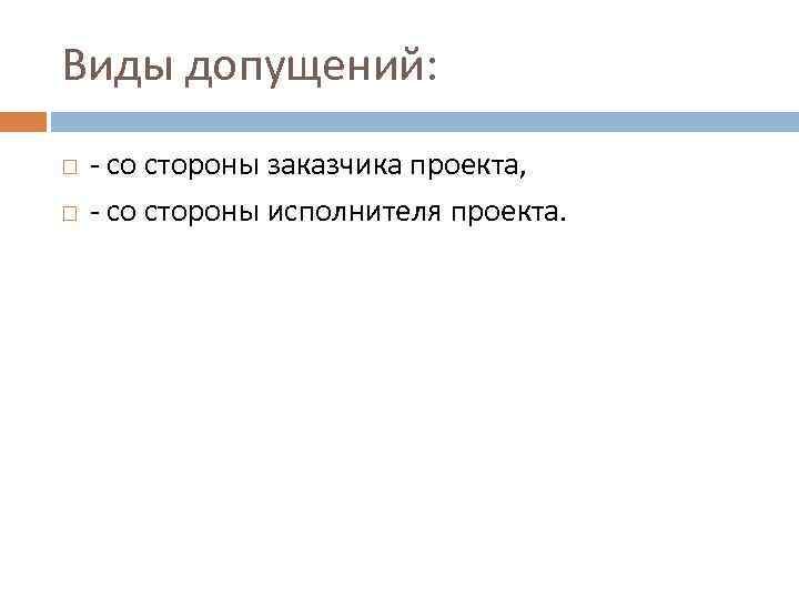 Виды допущений: - со стороны заказчика проекта, - со стороны исполнителя проекта.