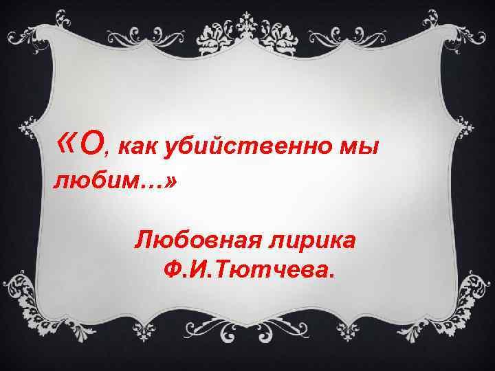 «о, как убийственно мы любим…» Любовная лирика Ф. И. Тютчева.