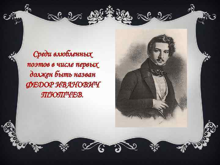 Среди влюбленных поэтов в числе первых должен быть назван ФЕДОР ИВАНОВИЧ ТЮТЧЕВ.