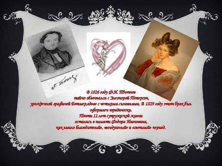 В 1826 году Ф. И. Тютчев тайно обвенчался с Элеонорой Петерсон, урожденной графиней Ботмер,