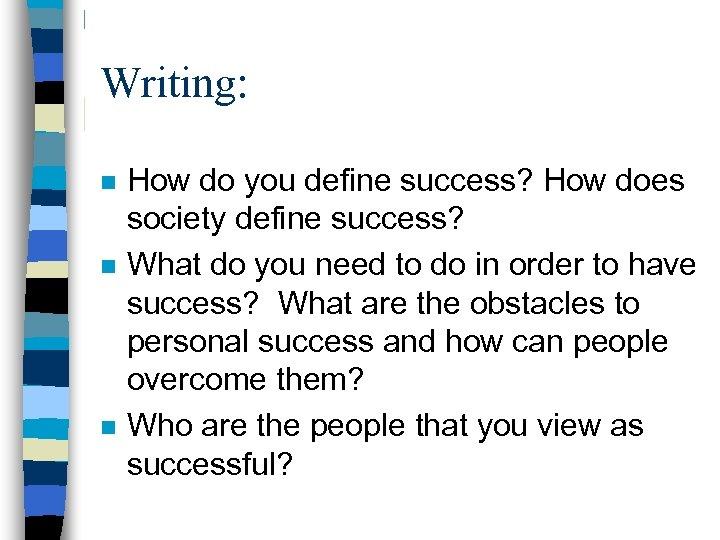 Writing: n n n How do you define success? How does society define success?