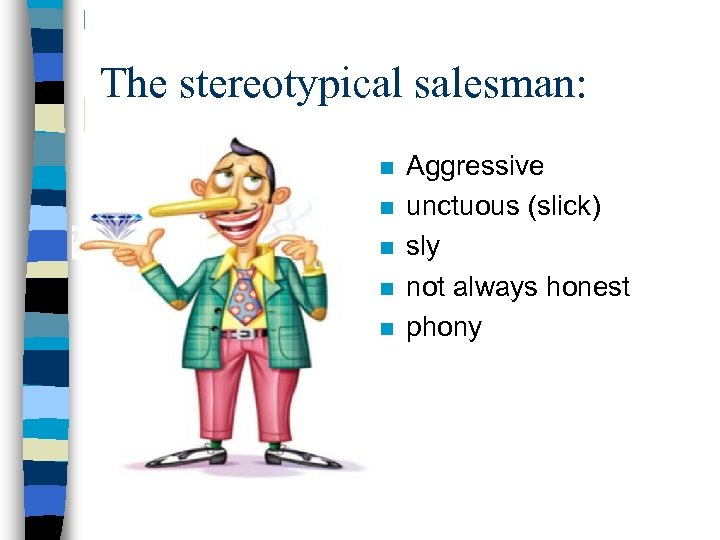 The stereotypical salesman: n n n Aggressive unctuous (slick) sly not always honest phony
