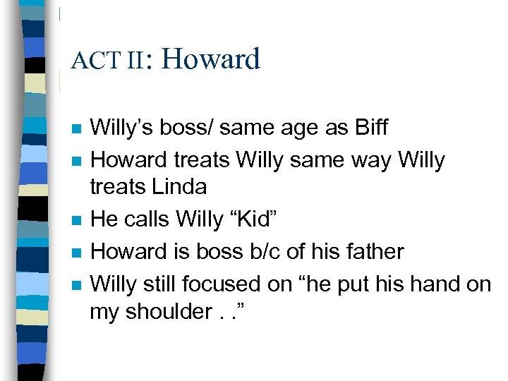 ACT II: n n n Howard Willy's boss/ same age as Biff Howard treats