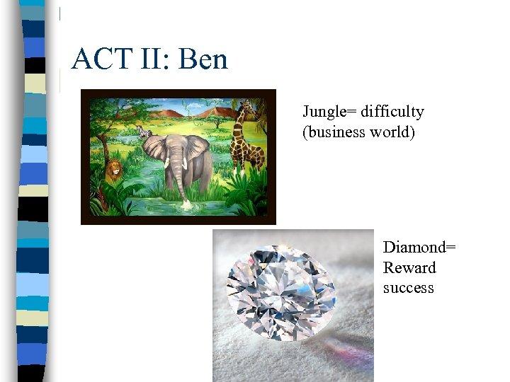ACT II: Ben Jungle= difficulty (business world) Diamond= Reward success