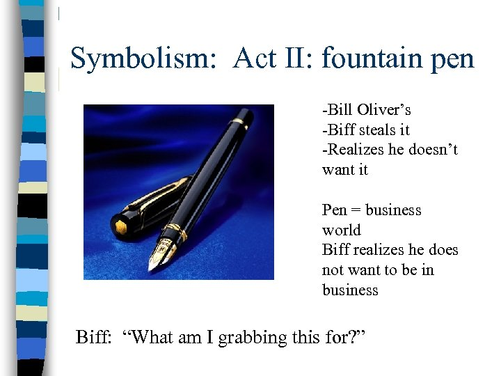 Symbolism: Act II: fountain pen -Bill Oliver's -Biff steals it -Realizes he doesn't want