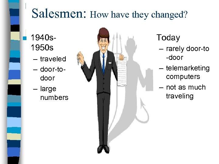 Salesmen: How have they changed? n 1940 s 1950 s – traveled – door-todoor