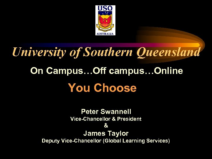 University of Southern Queensland On Campus…Off campus…Online You Choose Peter Swannell Vice-Chancellor & President