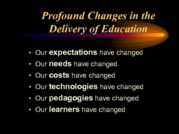 Profound Changes in the Delivery of Education • Our expectations have changed • Our