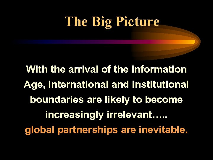 The Big Picture With the arrival of the Information Age, international and institutional boundaries