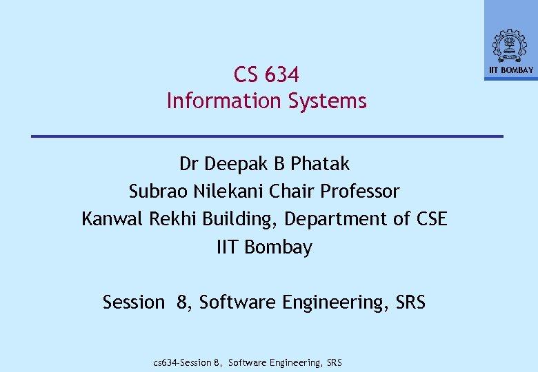 CS 634 Information Systems Dr Deepak B Phatak Subrao Nilekani Chair Professor Kanwal Rekhi