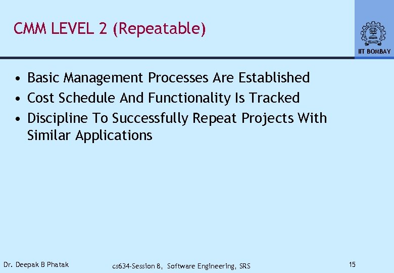 CMM LEVEL 2 (Repeatable) IIT BOMBAY • Basic Management Processes Are Established • Cost