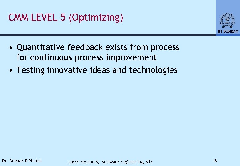 CMM LEVEL 5 (Optimizing) IIT BOMBAY • Quantitative feedback exists from process for continuous