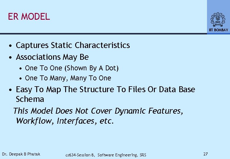 ER MODEL IIT BOMBAY • Captures Static Characteristics • Associations May Be • One