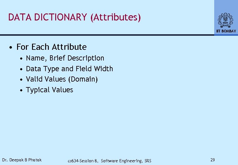 DATA DICTIONARY (Attributes) IIT BOMBAY • For Each Attribute • • Name, Brief Description