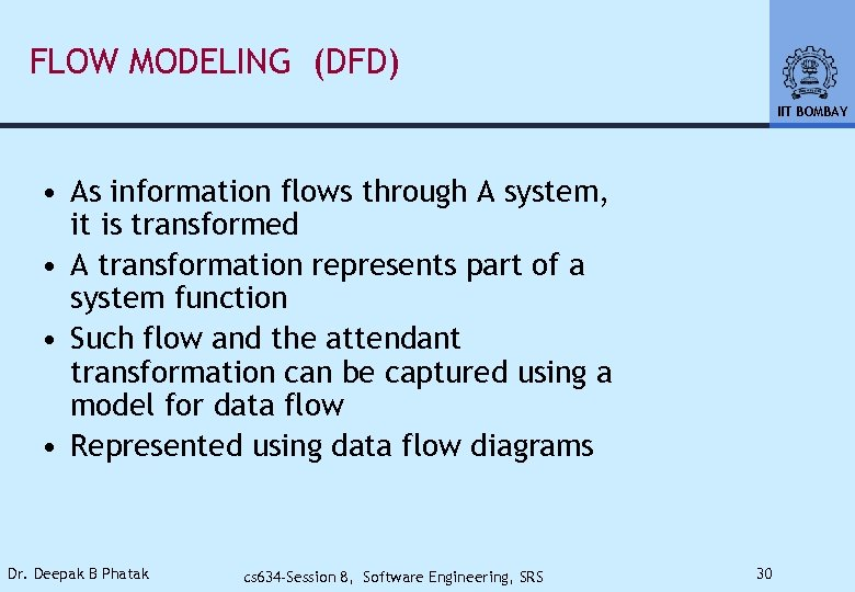 FLOW MODELING (DFD) IIT BOMBAY • As information flows through A system, it is