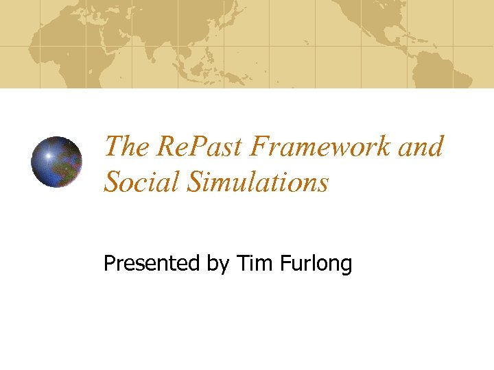 The Re. Past Framework and Social Simulations Presented by Tim Furlong