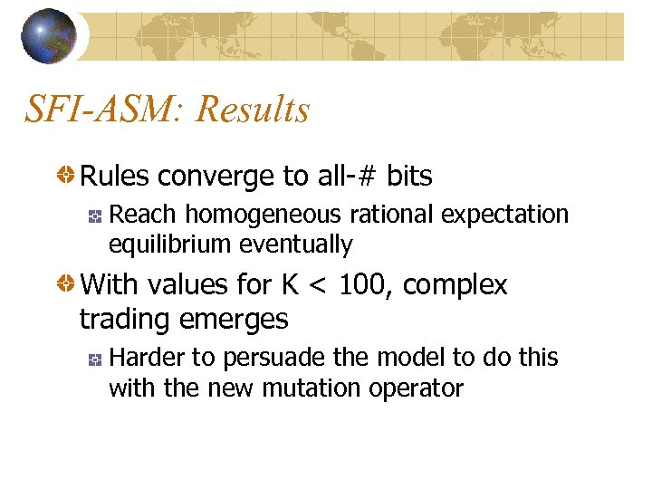 SFI-ASM: Results Rules converge to all-# bits Reach homogeneous rational expectation equilibrium eventually With