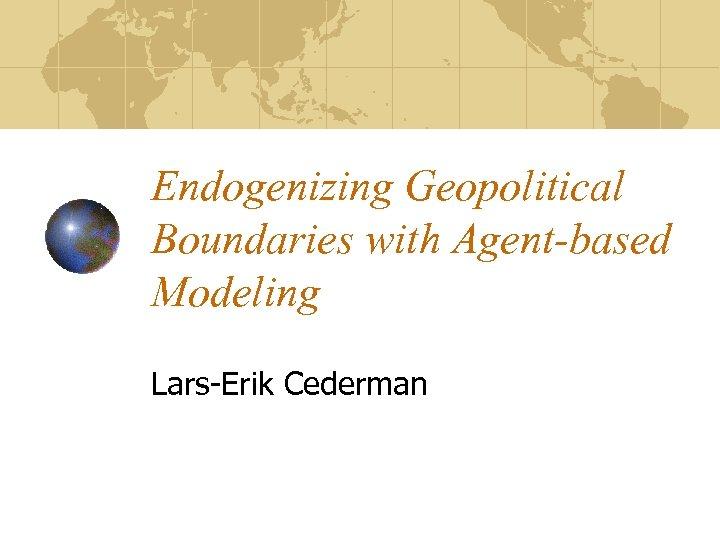 Endogenizing Geopolitical Boundaries with Agent-based Modeling Lars-Erik Cederman