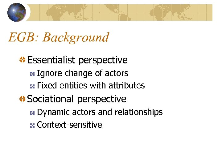 EGB: Background Essentialist perspective Ignore change of actors Fixed entities with attributes Sociational perspective