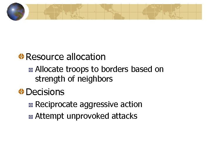 Resource allocation Allocate troops to borders based on strength of neighbors Decisions Reciprocate aggressive