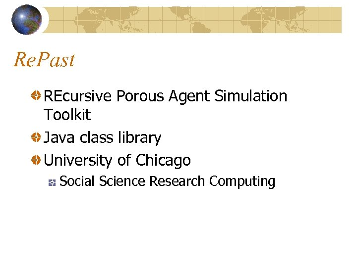 Re. Past REcursive Porous Agent Simulation Toolkit Java class library University of Chicago Social