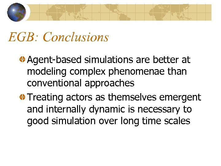 EGB: Conclusions Agent-based simulations are better at modeling complex phenomenae than conventional approaches Treating