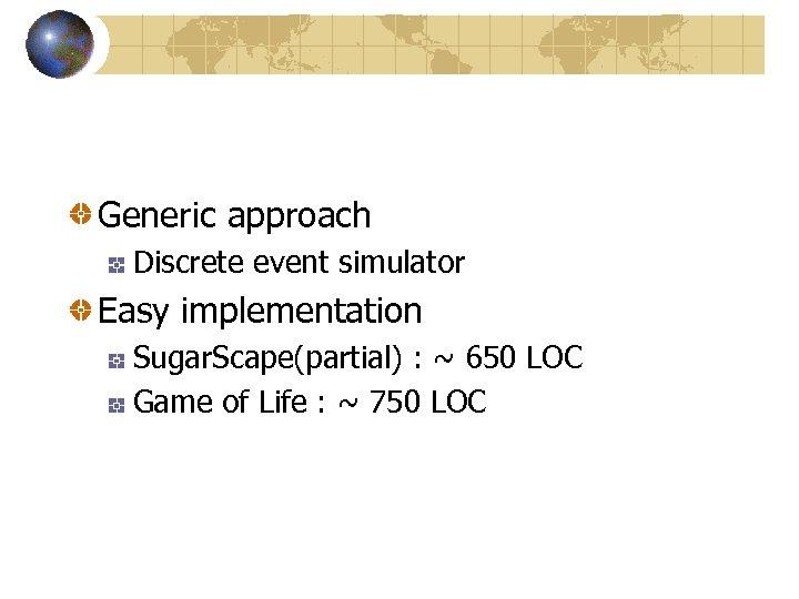 Generic approach Discrete event simulator Easy implementation Sugar. Scape(partial) : ~ 650 LOC Game