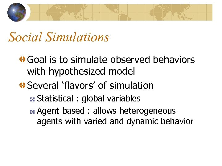 Social Simulations Goal is to simulate observed behaviors with hypothesized model Several 'flavors' of
