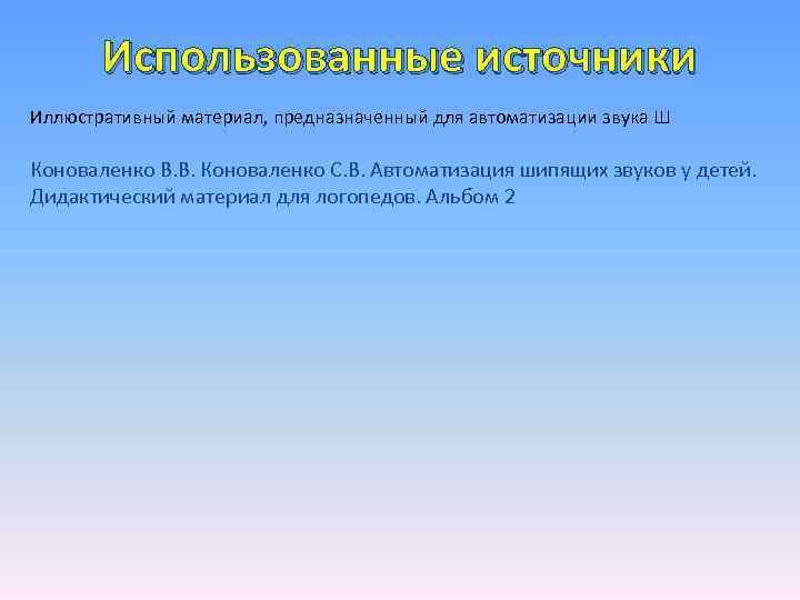 Использованные источники Иллюстративный материал, предназначенный для автоматизации звука Ш Коноваленко В. В. Коноваленко С.