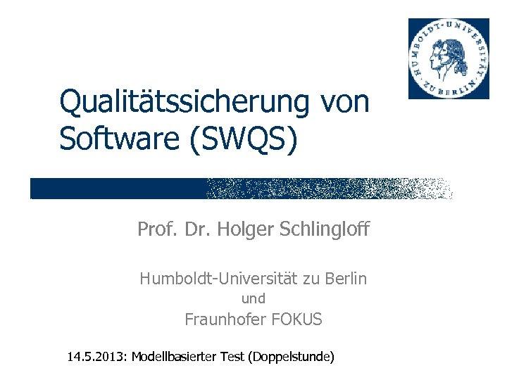 Qualitätssicherung von Software (SWQS) Prof. Dr. Holger Schlingloff Humboldt-Universität zu Berlin und Fraunhofer FOKUS