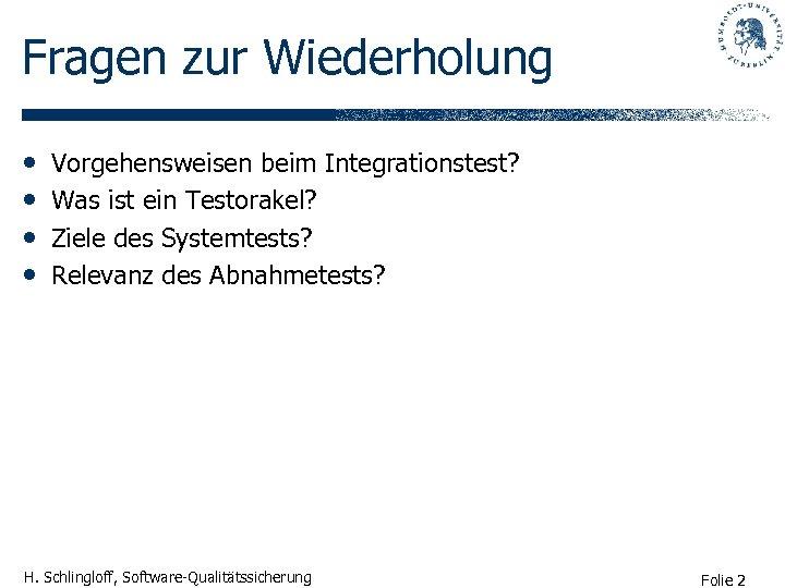 Fragen zur Wiederholung • • Vorgehensweisen beim Integrationstest? Was ist ein Testorakel? Ziele des