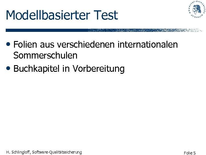Modellbasierter Test • Folien aus verschiedenen internationalen Sommerschulen • Buchkapitel in Vorbereitung H. Schlingloff,