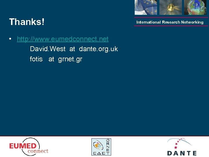 Thanks! • http: //www. eumedconnect. net David. West at dante. org. uk fotis at