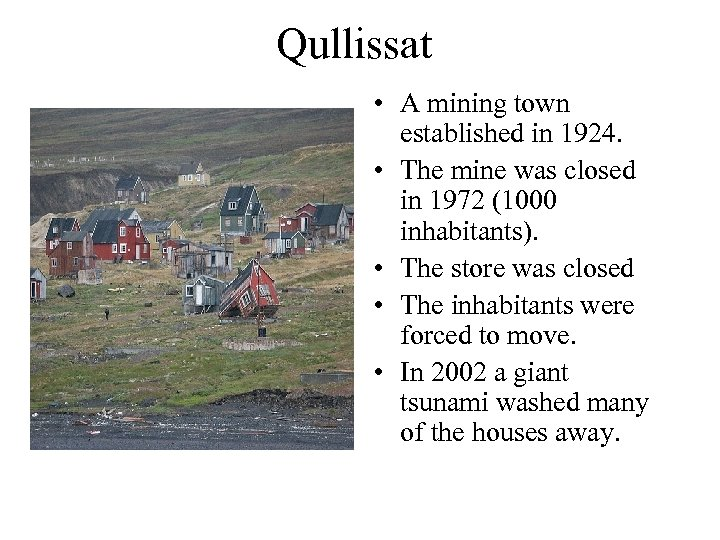 Qullissat • A mining town established in 1924. • The mine was closed in