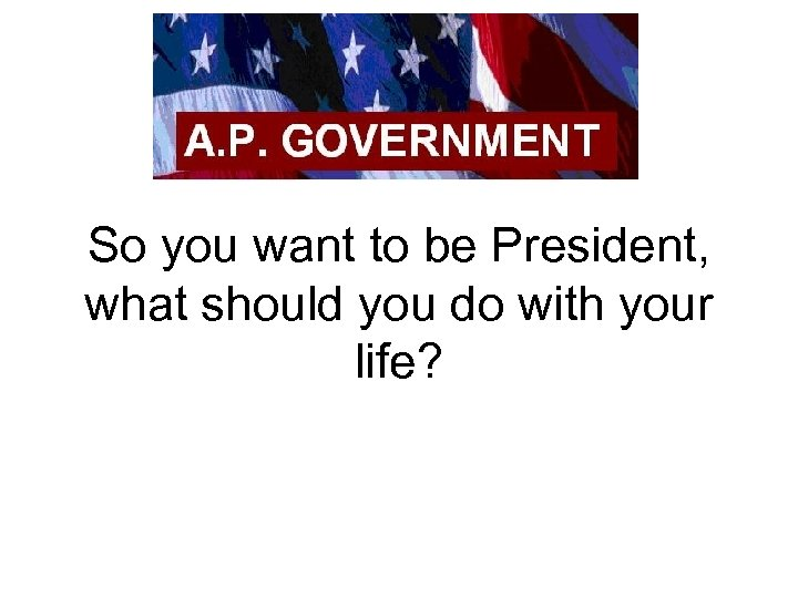So you want to be President, what should you do with your life?