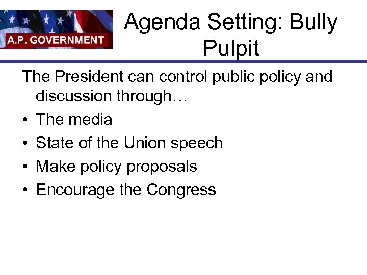 Agenda Setting: Bully Pulpit The President can control public policy and discussion through… •