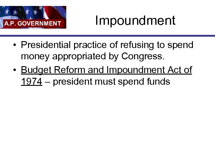 Impoundment • Presidential practice of refusing to spend money appropriated by Congress. • Budget