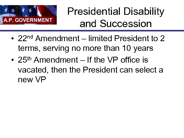 Presidential Disability and Succession • 22 nd Amendment – limited President to 2 terms,
