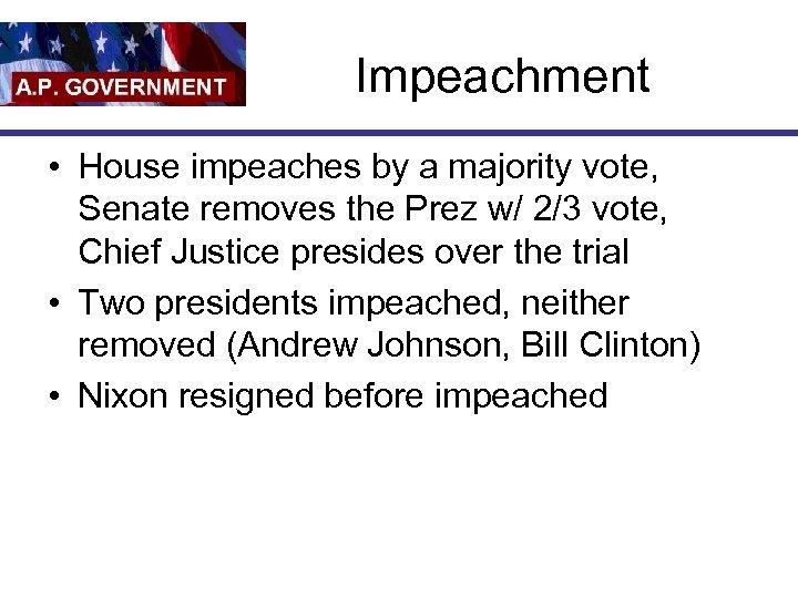 Impeachment • House impeaches by a majority vote, Senate removes the Prez w/ 2/3