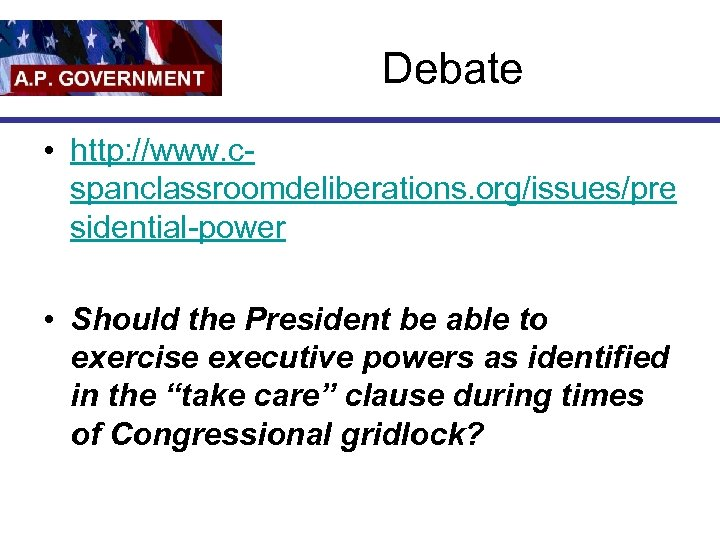 Debate • http: //www. cspanclassroomdeliberations. org/issues/pre sidential-power • Should the President be able to