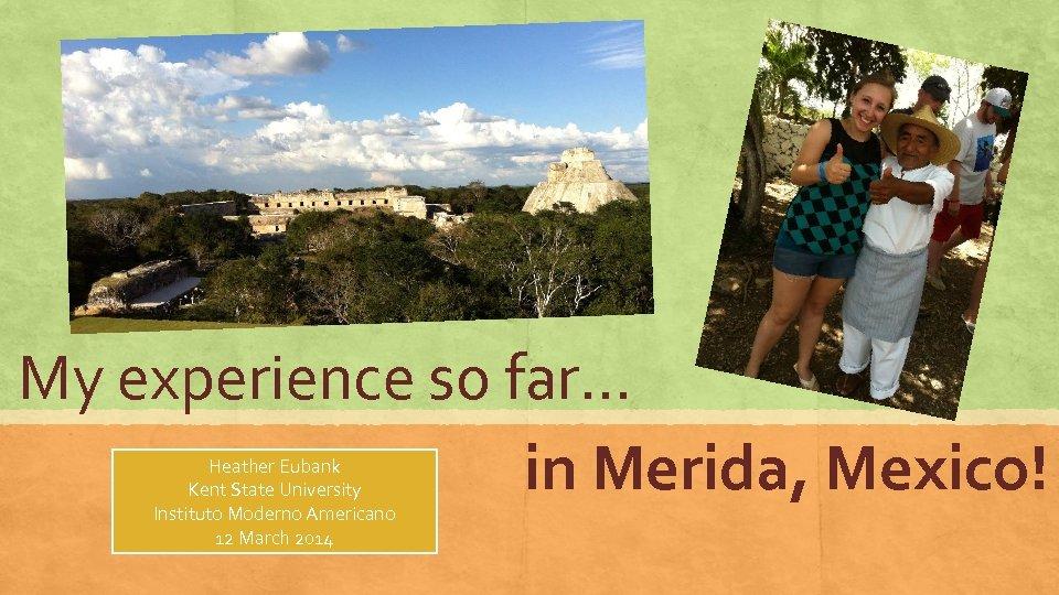 My experience so far… in Merida, Mexico! Heather Eubank Kent State University Instituto Moderno
