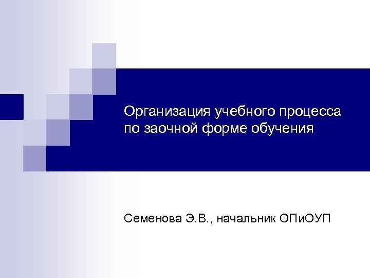 Организация учебного процесса по заочной форме обучения Семенова Э. В. , начальник ОПи. ОУП