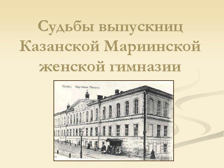 Судьбы выпускниц Казанской Мариинской женской гимназии