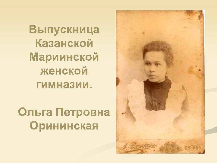Выпускница Казанской Мариинской женской гимназии. Ольга Петровна Орининская