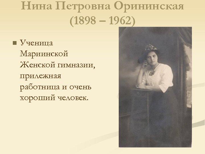 Нина Петровна Орининская (1898 – 1962) n Ученица Мариинской Женской гимназии, прилежная работница и